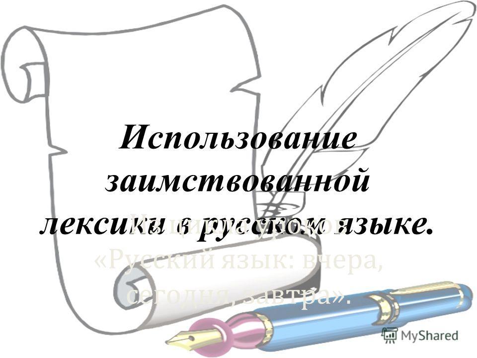 Использование заимствованной лексики в русском языке. Из цикла уроков «Русский язык: вчера, сегодня, завтра».