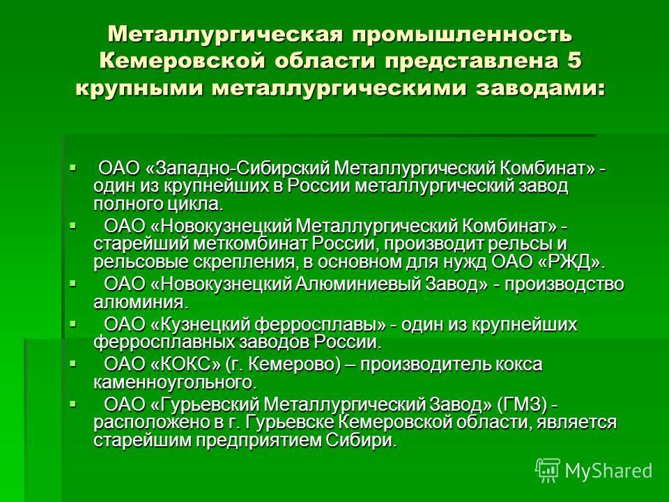 Металлургическая промышленность Кемеровской области представлена 5 крупными металлургическими заводами: ОАО «Западно-Сибирский Металлургический Комбинат» - один из крупнейших в России металлургический завод полного цикла. ОАО «Западно-Сибирский Метал