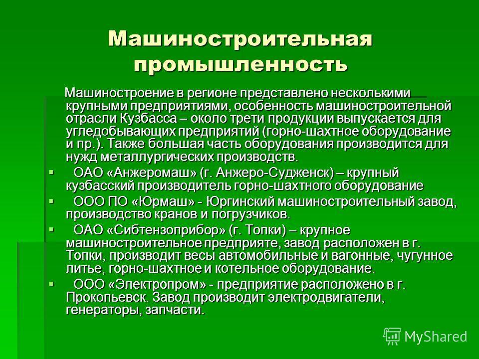 Машиностроительная промышленность Машиностроение в регионе представлено несколькими крупными предприятиями, особенность машиностроительной отрасли Кузбасса – около трети продукции выпускается для угледобывающих предприятий (горно-шахтное оборудование