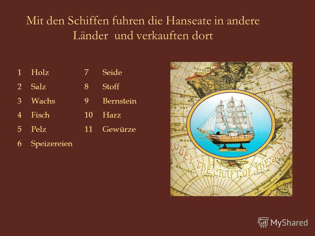 Mit den Schiffen fuhren die Hanseate in andere Länder und verkauften dort Speizereien6 Gewürze11Pelz5 Harz10Fisch4 Bernstein9 Wachs3 Stoff8Salz2 Seide7Holz1
