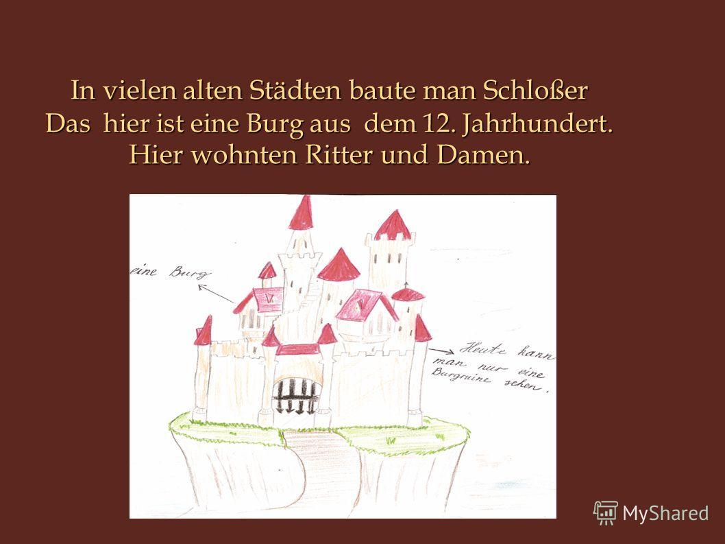 In vielen alten Städten baute man Schloßer Das hier ist eine Burg aus dem 12. Jahrhundert. Hier wohnten Ritter und Damen.
