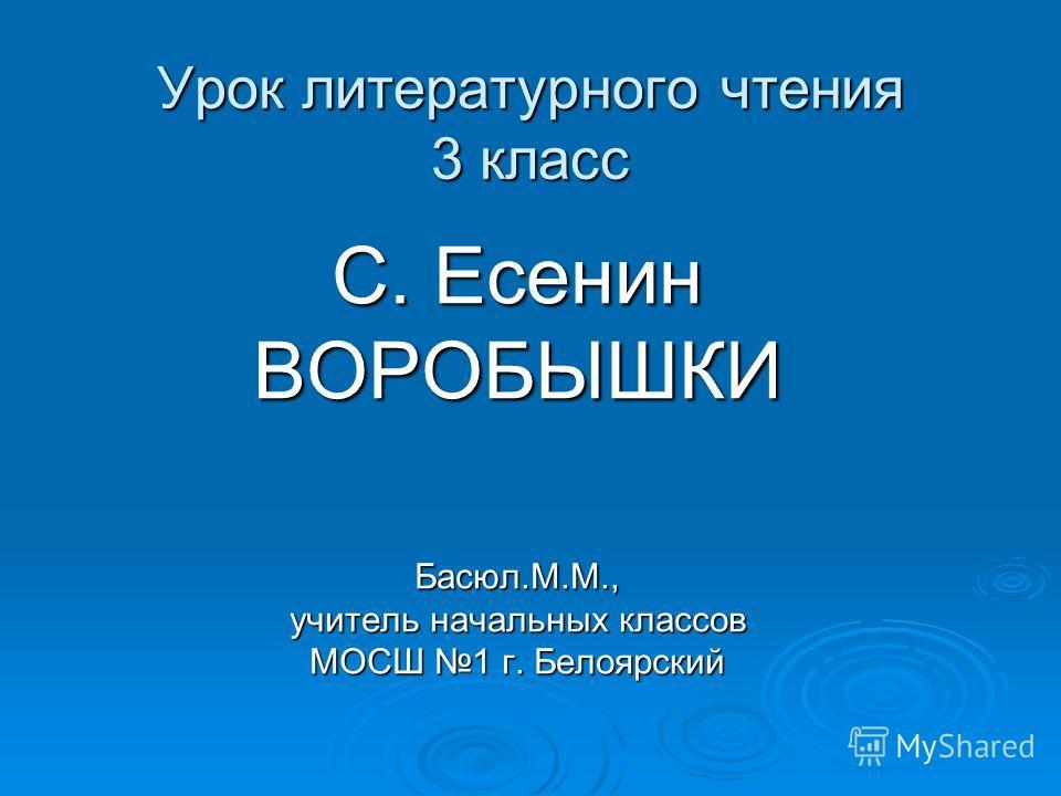 Урок литературного чтения 3 класс С. Есенин ВОРОБЫШКИБасюл.М.М., учитель начальных классов МОСШ 1 г. Белоярский