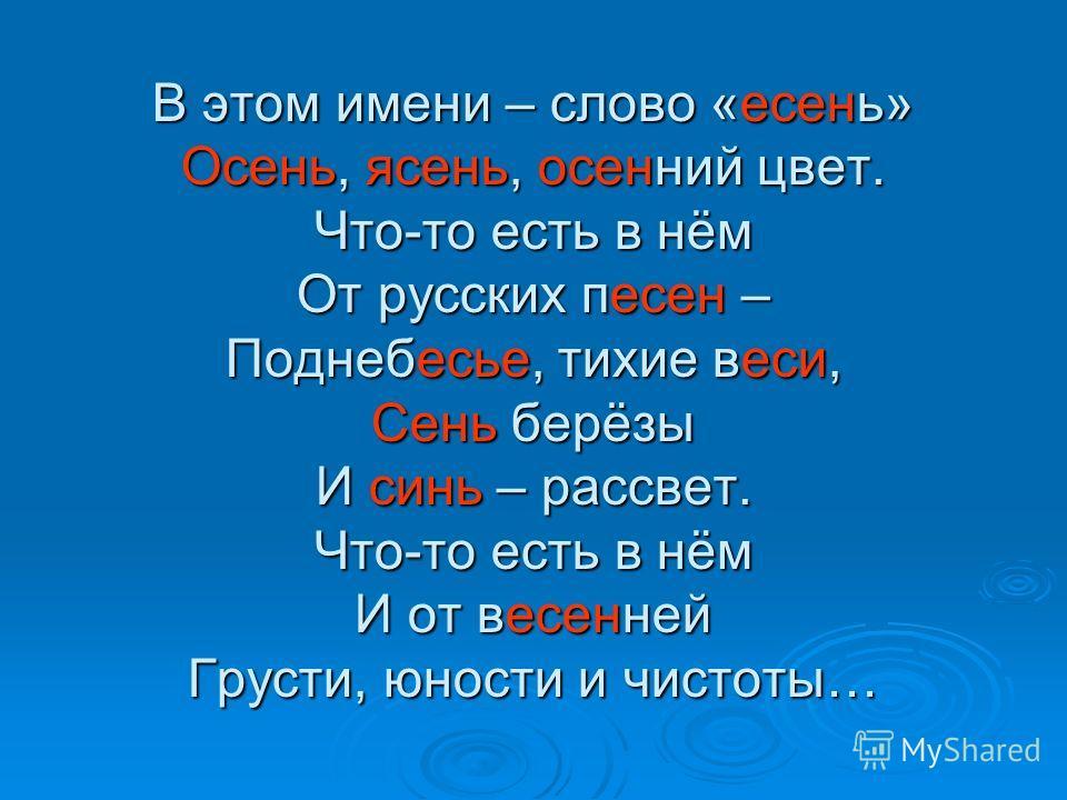 В этом имени – слово «есень» Осень, ясень, осенний цвет. Что-то есть в нём От русских песен – Поднебесье, тихие веси, Сень берёзы И синь – рассвет. Что-то есть в нём И от весенней Грусти, юности и чистоты…