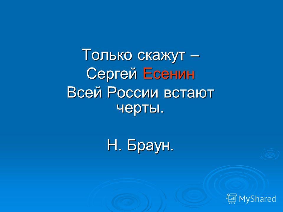 Только скажут – Сергей Есенин Всей России встают черты. Н. Браун.