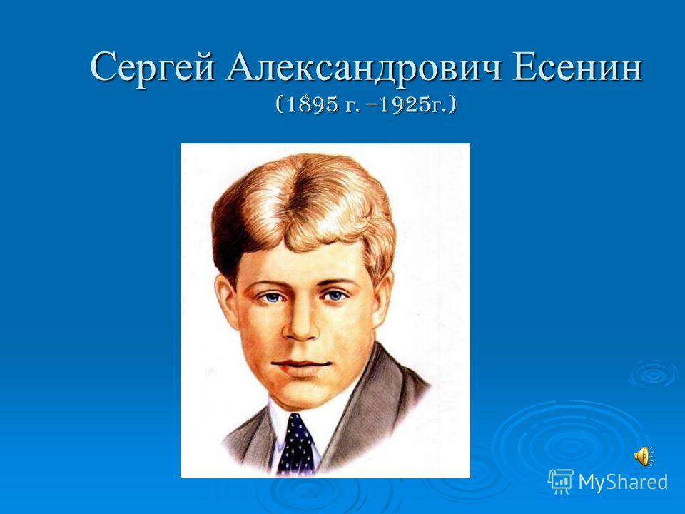 Сергей Александрович Есенин (1895 г. –1925 г.)