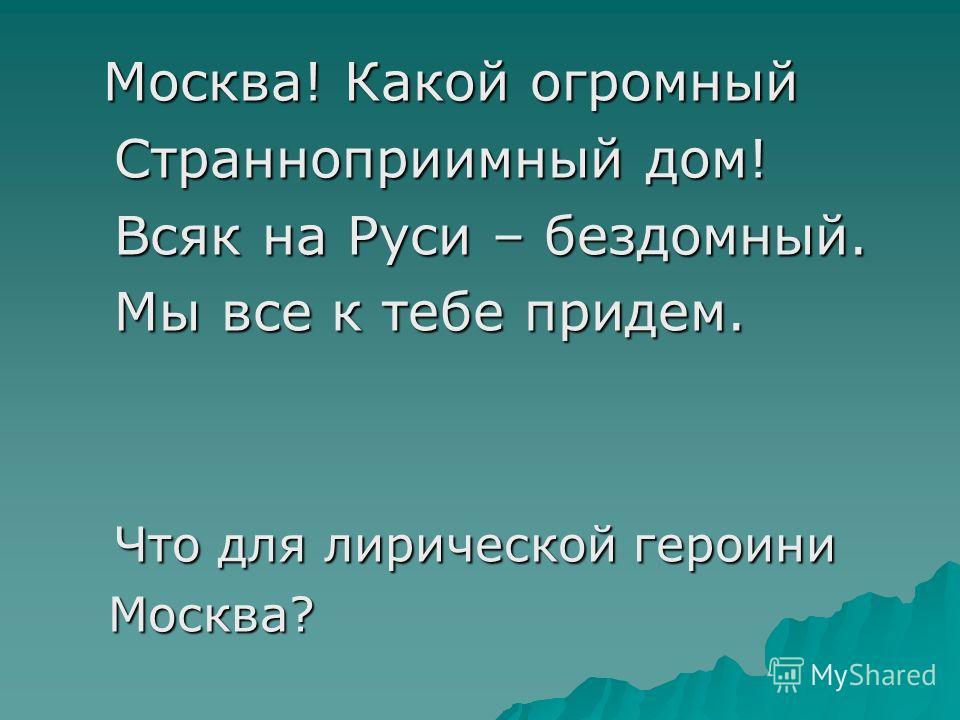 Москва! Какой огромный Москва! Какой огромный Странноприимный дом! Странноприимный дом! Всяк на Руси – бездомный. Всяк на Руси – бездомный. Мы все к тебе придем. Мы все к тебе придем. Что для лирической героини Что для лирической героини Москва? Моск