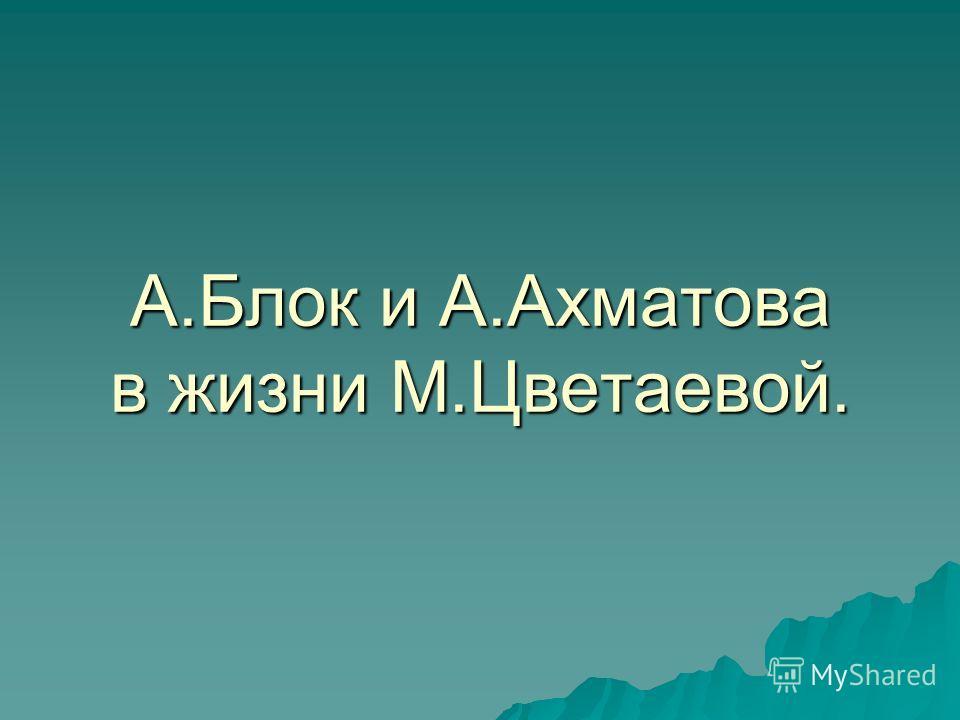 А.Блок и А.Ахматова в жизни М.Цветаевой.