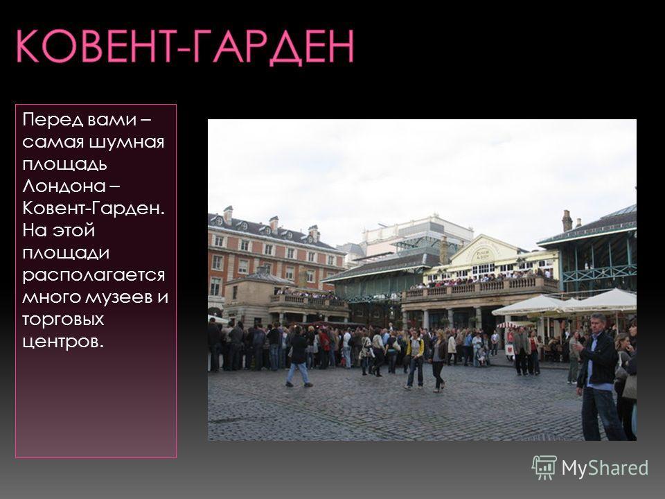 Перед вами – самая шумная площадь Лондона – Ковент-Гарден. На этой площади располагается много музеев и торговых центров.