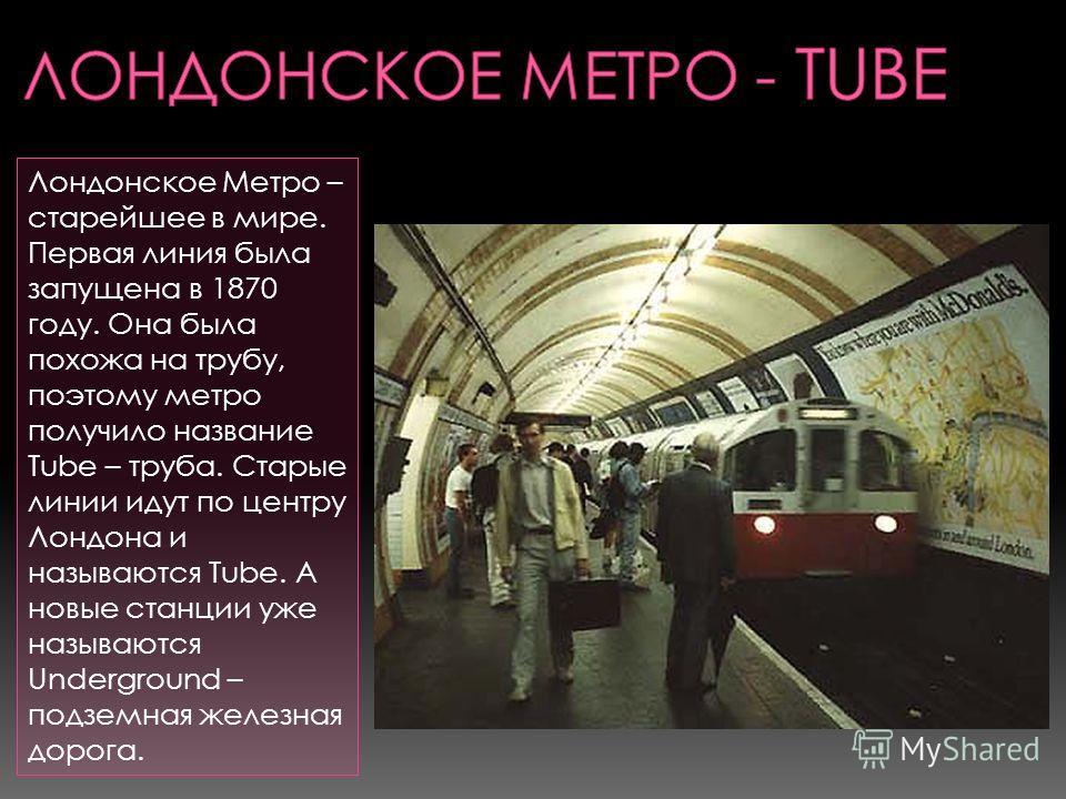 Лондонское Метро – старейшее в мире. Первая линия была запущена в 1870 году. Она была похожа на трубу, поэтому метро получило название Tube – труба. Старые линии идут по центру Лондона и называются Tube. А новые станции уже называются Underground – п