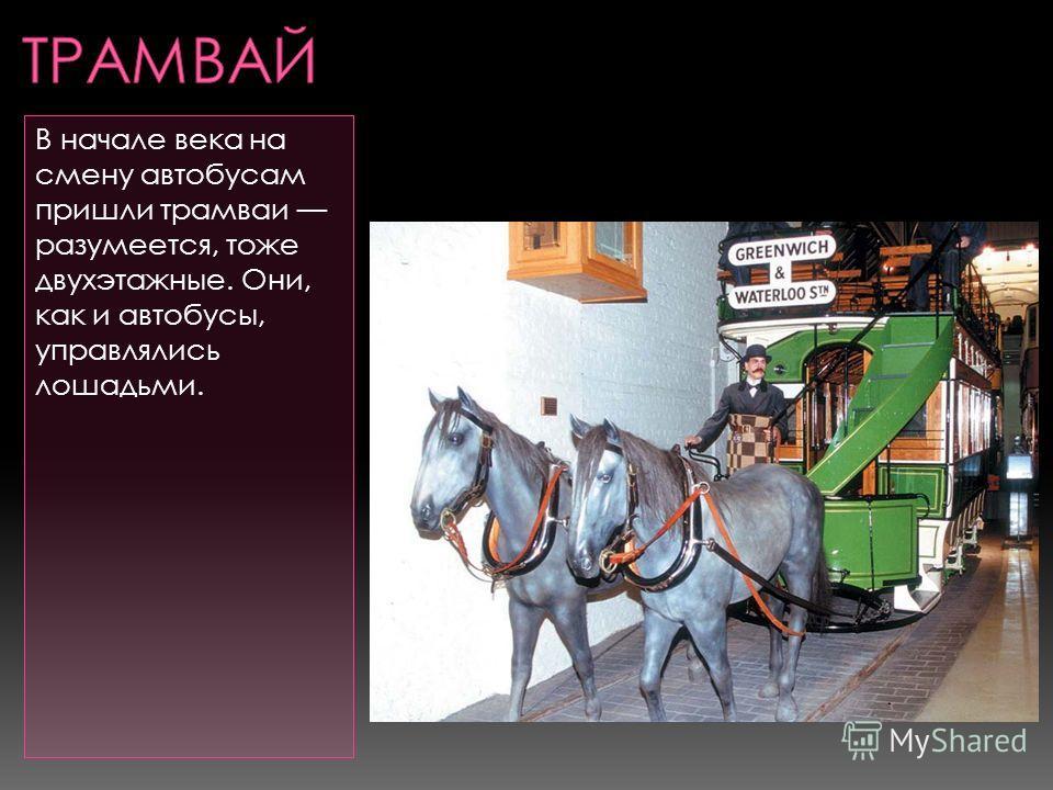 В начале века на смену автобусам пришли трамваи разумеется, тоже двухэтажные. Они, как и автобусы, управлялись лошадьми.