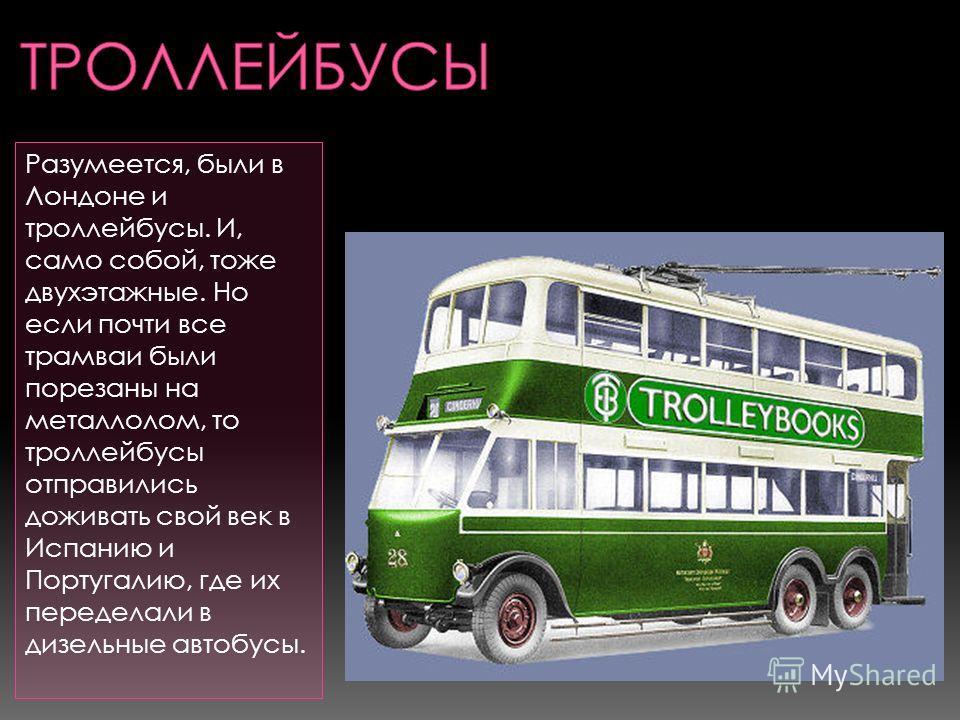 Разумеется, были в Лондоне и троллейбусы. И, само собой, тоже двухэтажные. Но если почти все трамваи были порезаны на металлолом, то троллейбусы отправились доживать свой век в Испанию и Португалию, где их переделали в дизельные автобусы.