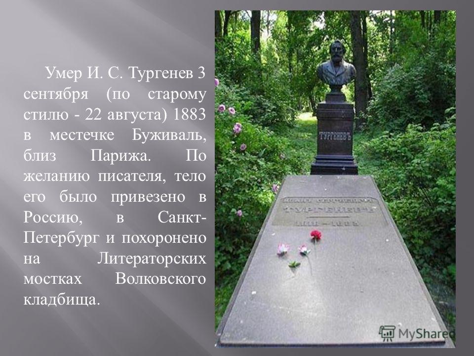Умер И. С. Тургенев 3 сентября ( по старому стилю - 22 августа ) 1883 в местечке Буживаль, близ Парижа. По желанию писателя, тело его было привезено в Россию, в Санкт - Петербург и похоронено на Литераторских мостках Волковского кладбища.