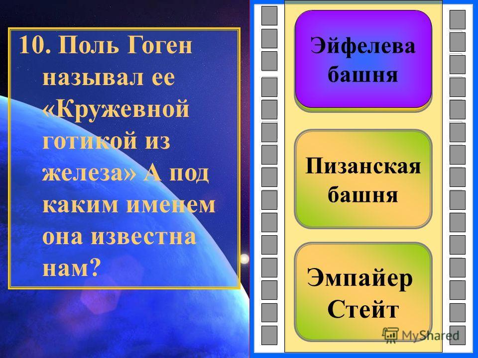 Эмпайер Стейт Пизанская башня Эйфелева башня 10. Поль Гоген называл ее «Кружевной готикой из железа» А под каким именем она известна нам? Эйфелева башня