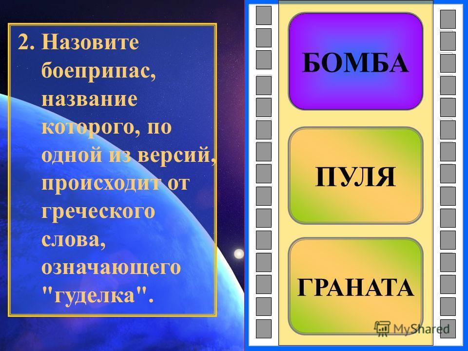 ГРАНАТА ПУЛЯ БОМБА 2. Назовите боеприпас, название которого, по одной из версий, происходит от греческого слова, означающего гуделка. БОМБА