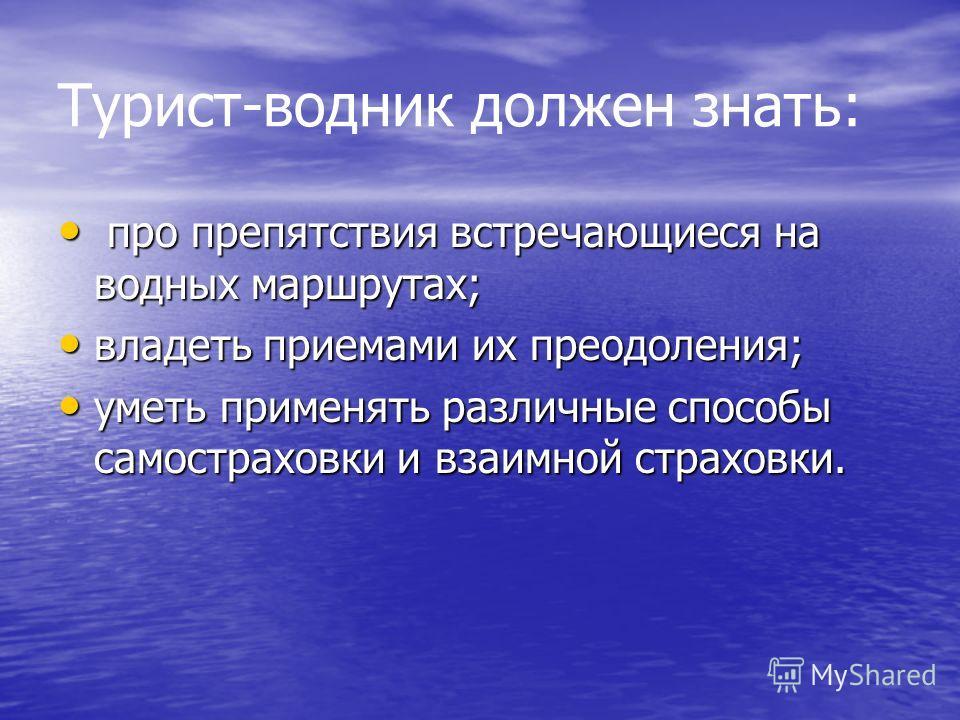Турист-водник должен знать: про препятствия встречающиеся на водных маршрутах; про препятствия встречающиеся на водных маршрутах; владеть приемами их преодоления; владеть приемами их преодоления; уметь применять различные способы самостраховки и взаи
