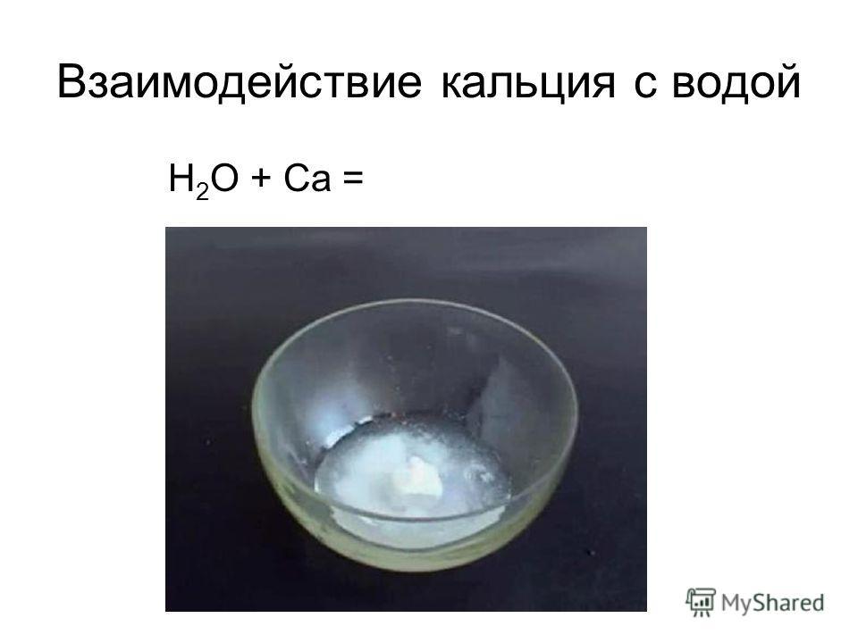 Взаимодействие кальция с водой Н 2 О + Са =