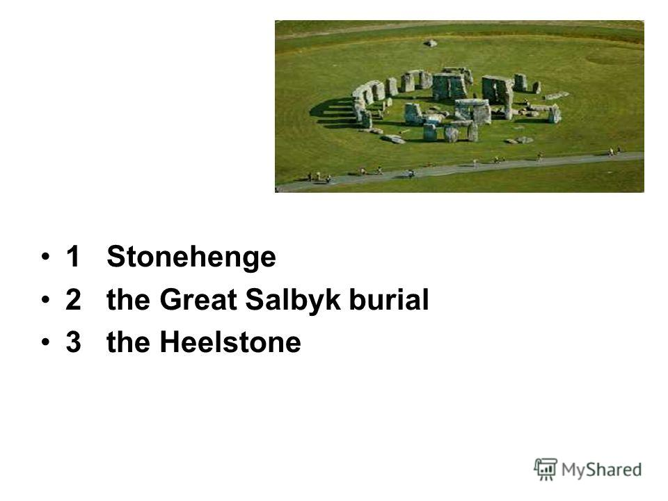 1 Stonehenge 2 the Great Salbyk burial 3 the Heelstone