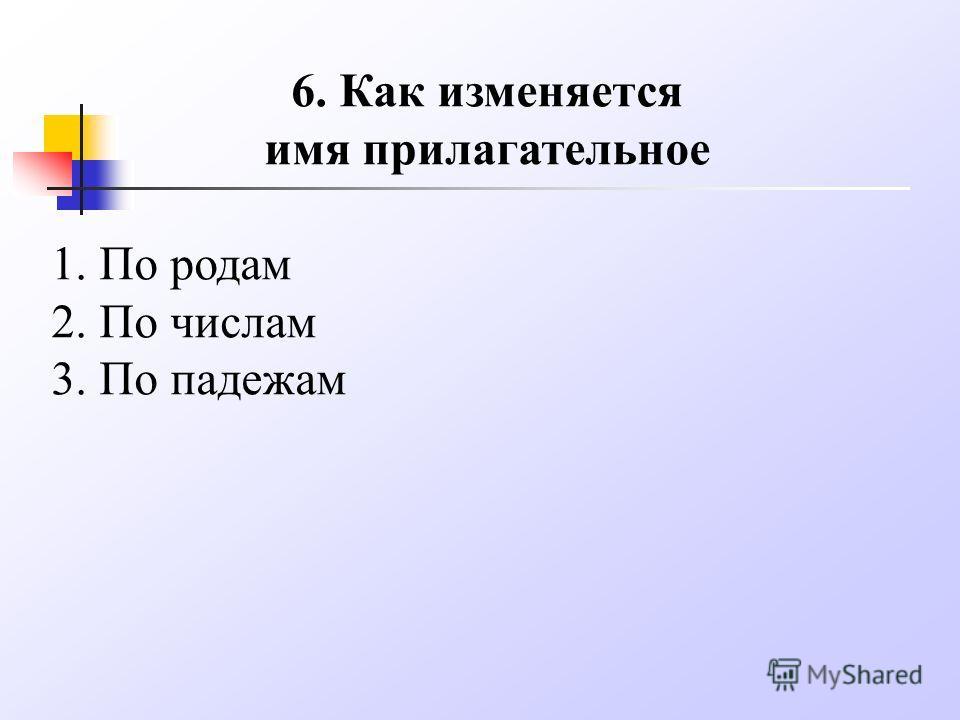 6. Как изменяется имя прилагательное 1. По родам 2. По числам 3. По падежам