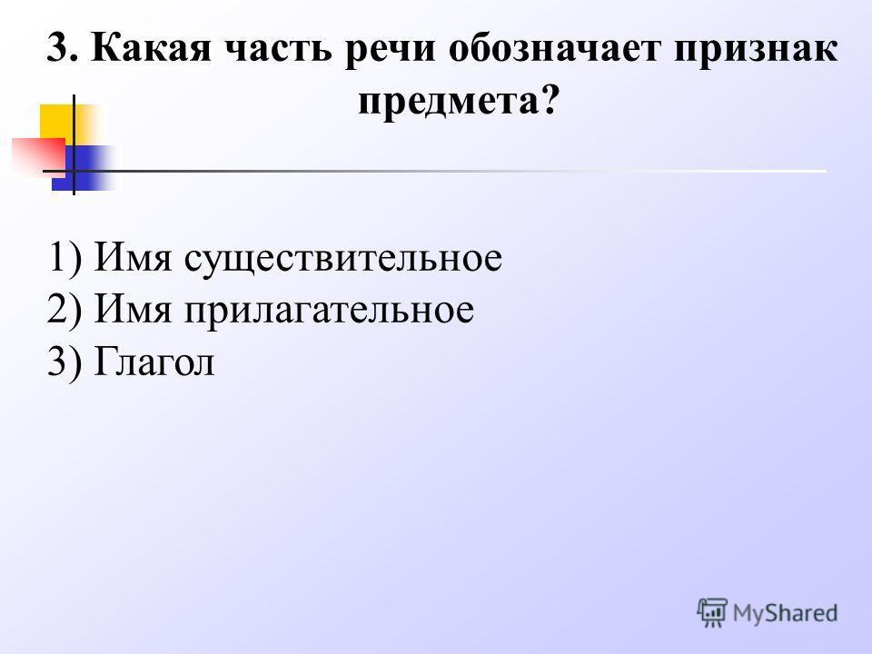 3. Какая часть речи обозначает признак предмета? 1) Имя существительное 2) Имя прилагательное 3) Глагол