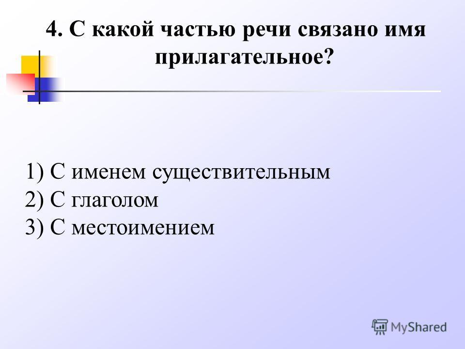 4. С какой частью речи связано имя прилагательное? 1) С именем существительным 2) С глаголом 3) С местоимением