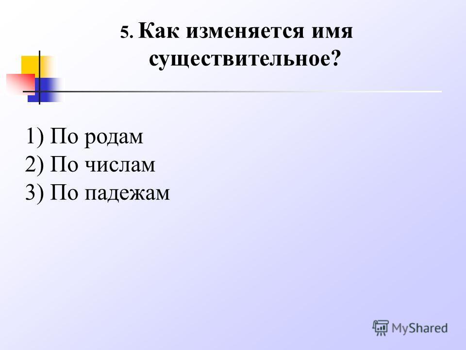 5. Как изменяется имя существительное? 1) По родам 2) По числам 3) По падежам