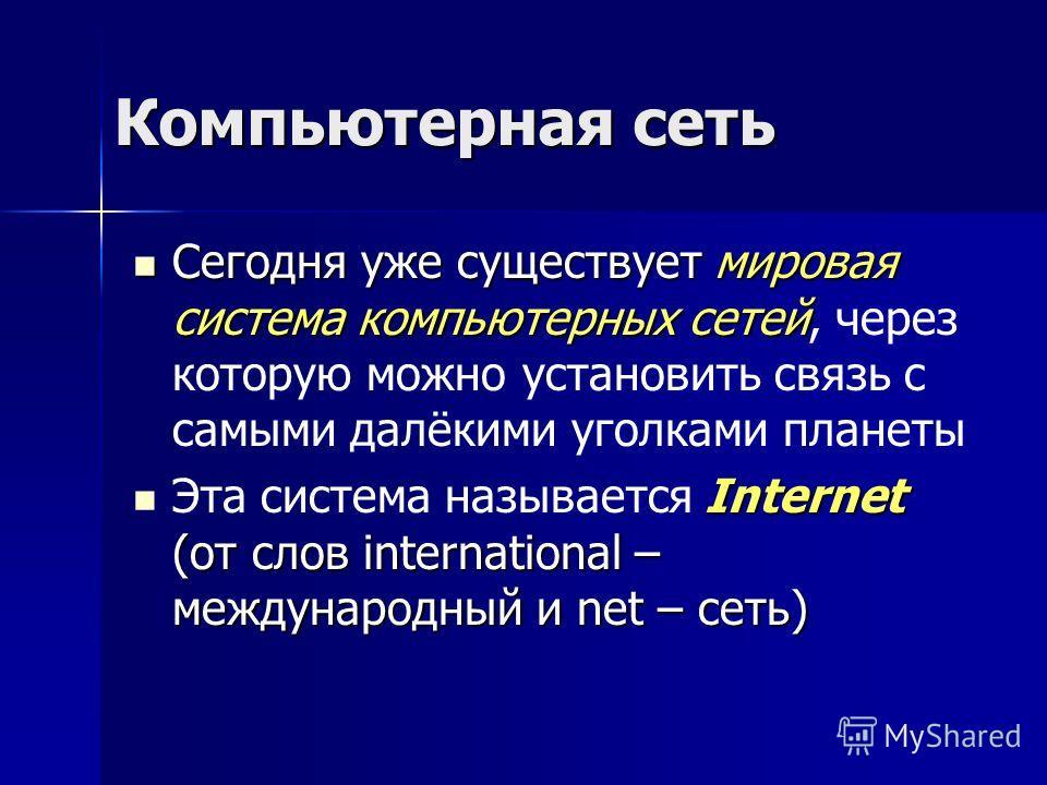 Компьютерная сеть Сегодня уже существует мировая система компьютерных сетей Сегодня уже существует мировая система компьютерных сетей, через которую можно установить связь с самыми далёкими уголками планеты Internet (от слов international – междунаро