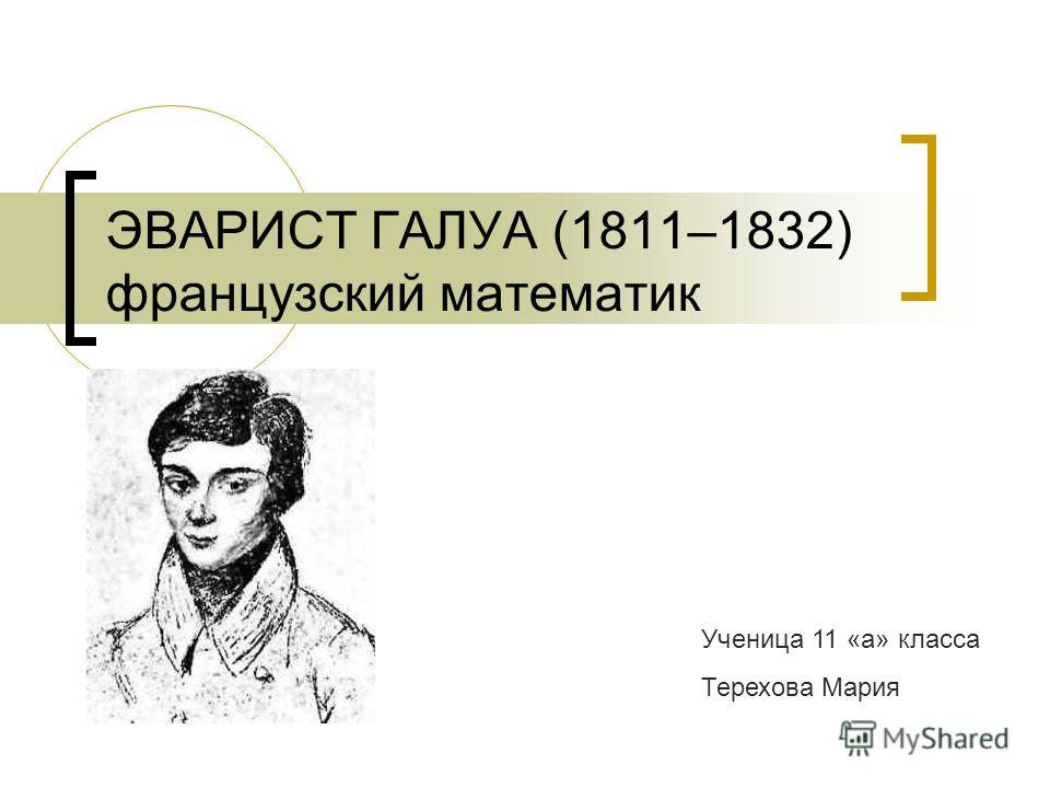 ЭВАРИСТ ГАЛУА (1811–1832) французский математик Ученица 11 «а» класса Терехова Мария