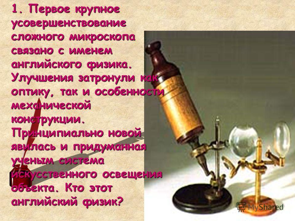 1. Первое крупное усовершенствование сложного микроскопа связано с именем английского физика. Улучшения затронули как оптику, так и особенности механической конструкции. Принципиально новой явилась и придуманная ученым система искусственного освещени