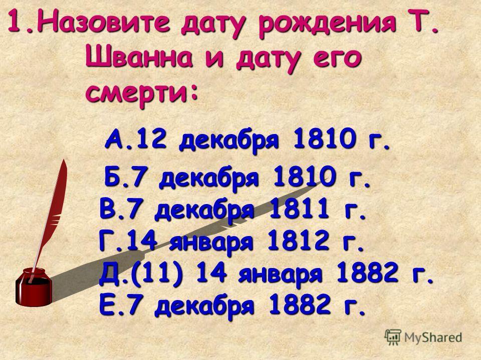 1.Назовите дату рождения Т. Шванна и дату его смерти: А.12 декабря 1810 г. А.12 декабря 1810 г. Б.7 декабря 1810 г. В.7 декабря 1811 г. Г.14 января 1812 г. Д.(11) 14 января 1882 г. Е.7 декабря 1882 г. Б.7 декабря 1810 г. В.7 декабря 1811 г. Г.14 янва
