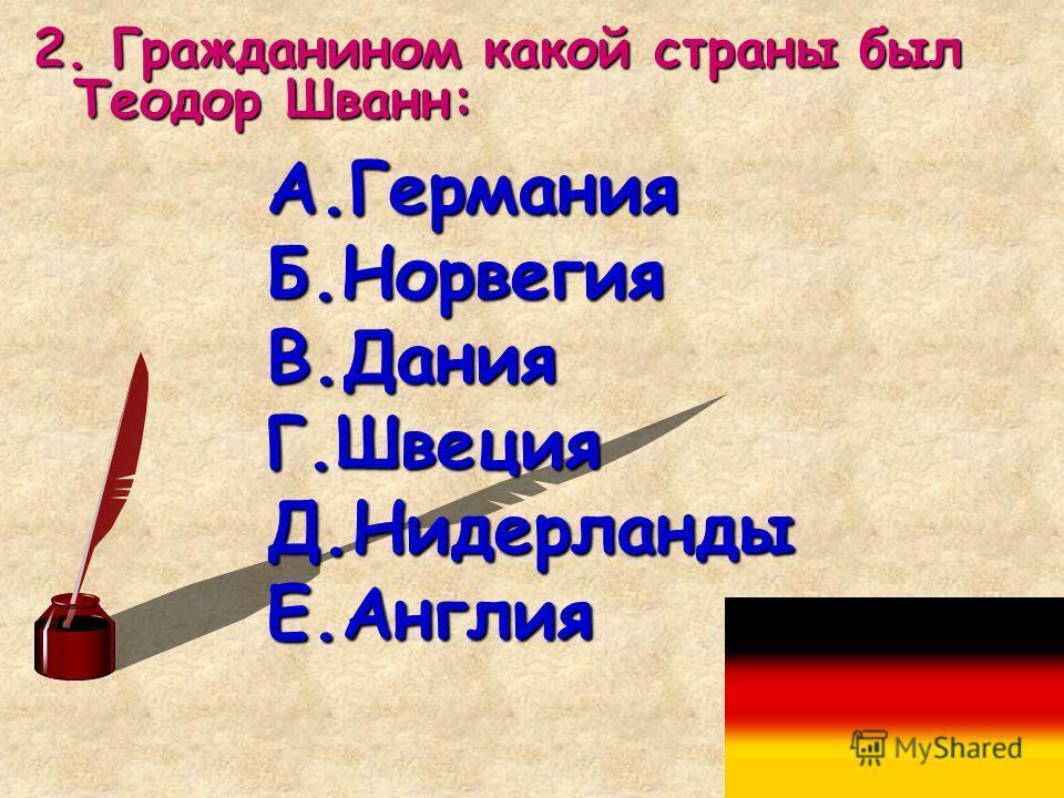 2. Гражданином какой страны был Теодор Шванн: А.Германия Б.Норвегия В.Дания Г.Швеция Д.Нидерланды Е.Англия