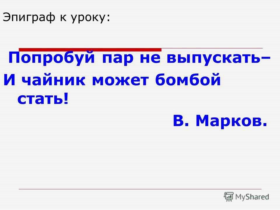 Эпиграф к уроку: Попробуй пар не выпускать– И чайник может бомбой стать! В. Марков.