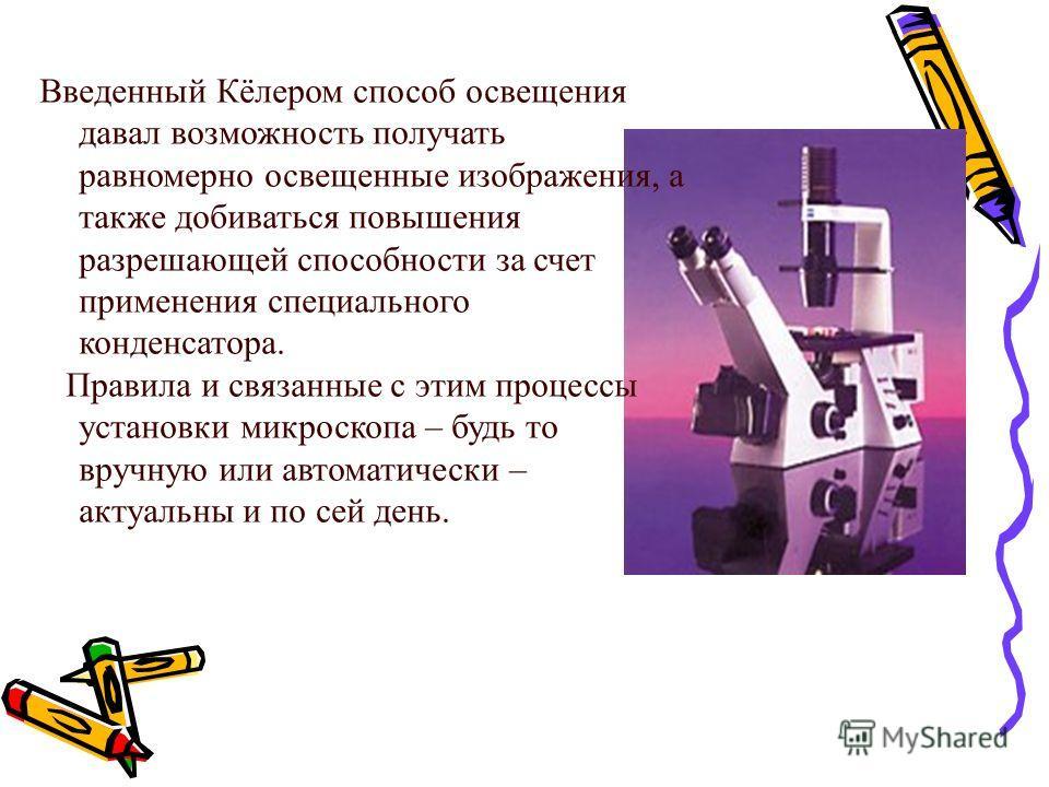 Введенный Кёлером способ освещения давал возможность получать равномерно освещенные изображения, а также добиваться повышения разрешающей способности за счет применения специального конденсатора. Правила и связанные с этим процессы установки микроско