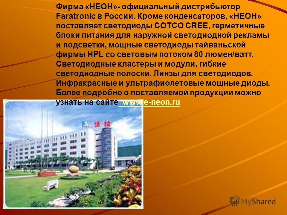 Фирма «НЕОН»- официальный дистрибьютор Faratronic в России. Кроме конденсаторов, «НЕОН» поставляет светодиоды COTCO CREE, герметичные блоки питания для наружной светодиодной рекламы и подсветки, мощные светодиоды тайваньской фирмы HPL со световым пот