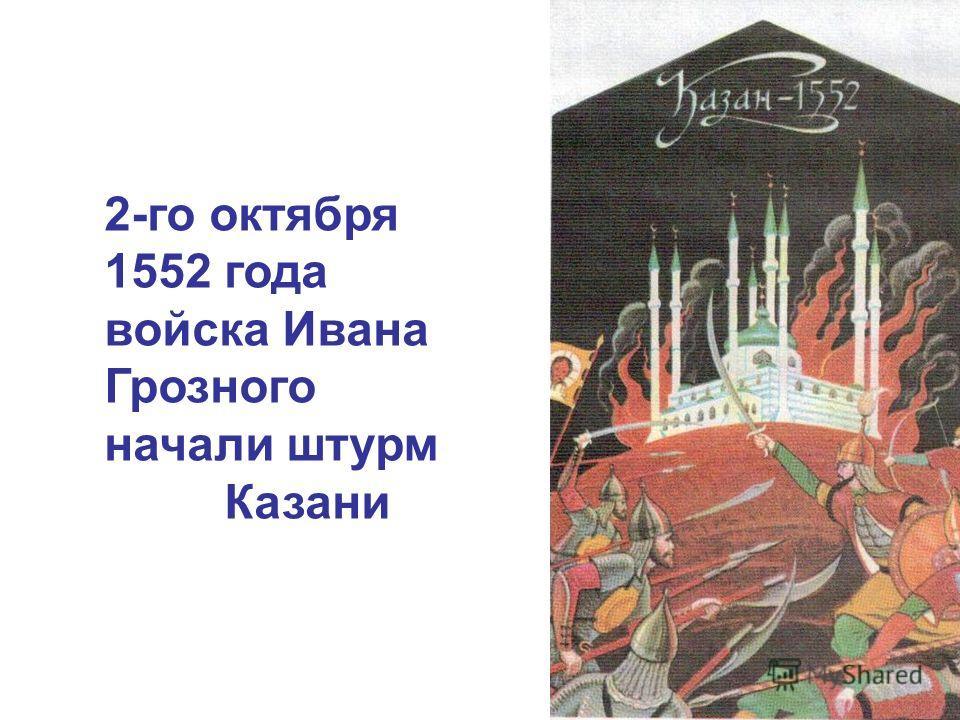 2-го октября 1552 года войска Ивана Грозного начали штурм Казани