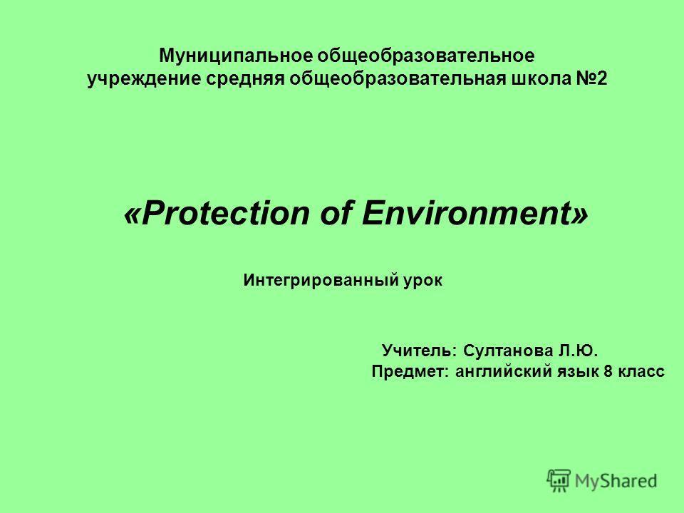 Муниципальное общеобразовательное учреждение средняя общеобразовательная школа 2 «Protection of Environment» Интегрированный урок Учитель: Султанова Л.Ю. Предмет: английский язык 8 класс