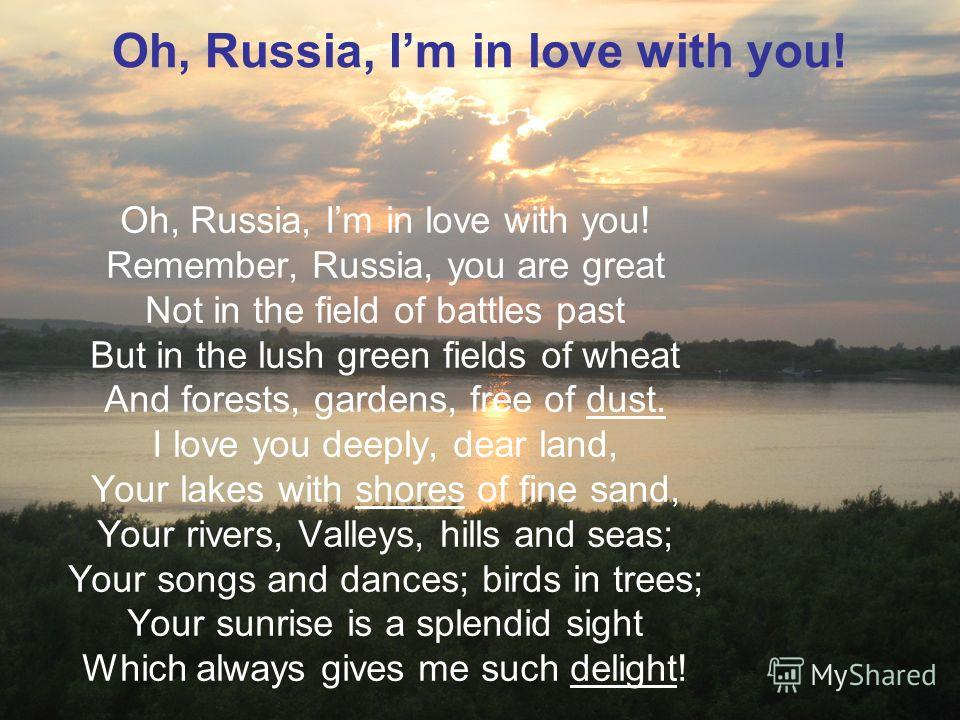 Oh, Russia, Im in love with you! Remember, Russia, you are great Not in the field of battles past But in the lush green fields of wheat And forests, gardens, free of dust. I love you deeply, dear land, Your lakes with shores of fine sand, Your rivers