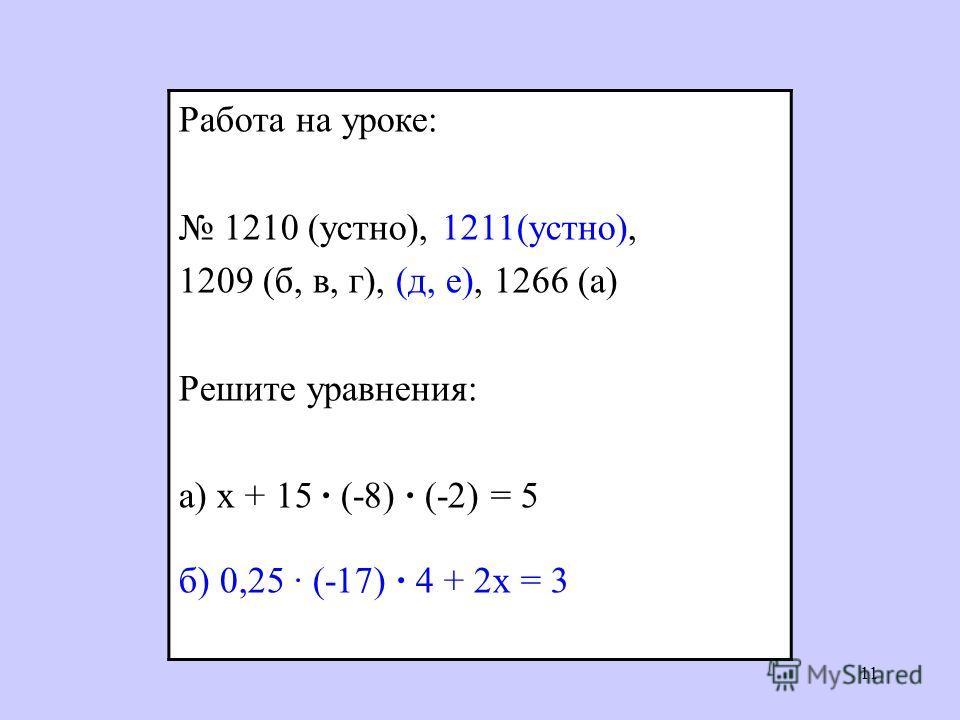 11 Работа на уроке: 1210 (устно), 1211(устно), 1209 (б, в, г), (д, е), 1266 (а) Решите уравнения: а) х + 15 (-8) (-2) = 5 б) 0,25 (-17) 4 + 2х = 3