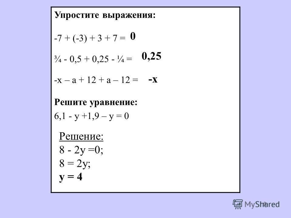 9 Упростите выражения: -7 + (-3) + 3 + 7 = ¾ - 0,5 + 0,25 - ¼ = -х – а + 12 + а – 12 = Решите уравнение: 6,1 - у +1,9 – у = 0 0 0,25 -x-x Решение: 8 - 2у =0; 8 = 2у; у = 4