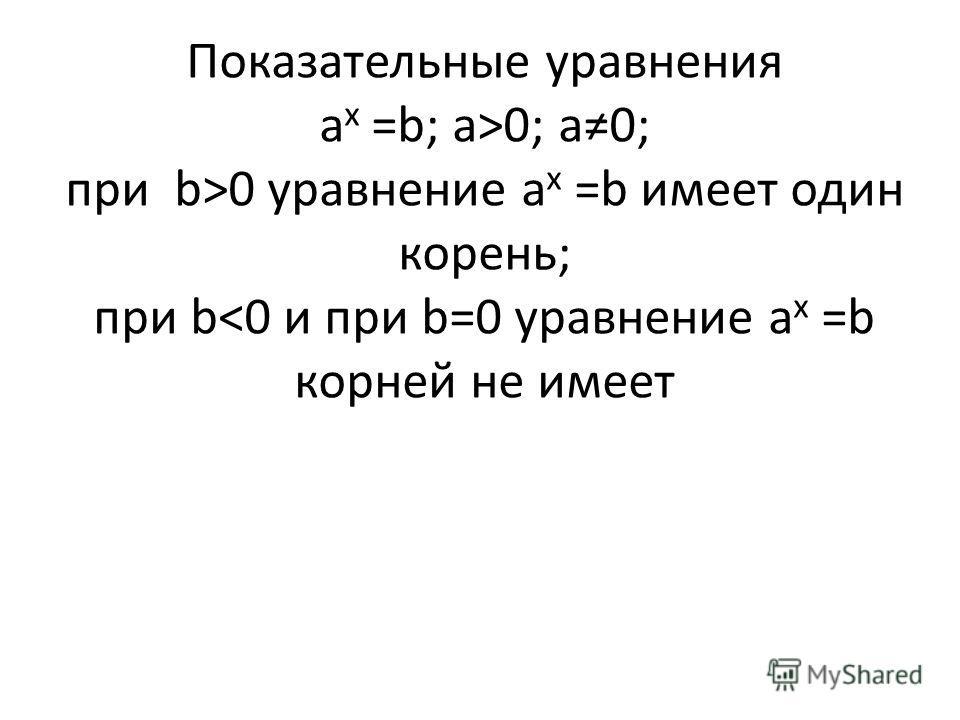 Показательные уравнения a x =b; а>0; а0; при b>0 уравнение a x =b имеет один корень; при b