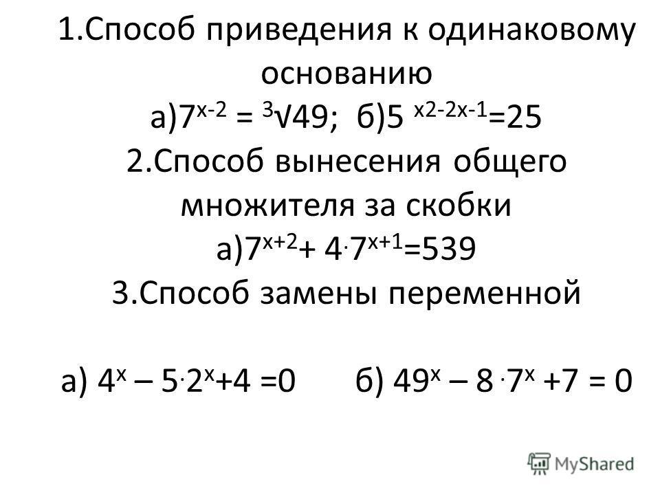 1.Способ приведения к одинаковому основанию а)7 х-2 = 3 49; б)5 х2-2х-1 =25 2.Способ вынесения общего множителя за скобки а)7 х+2 + 4. 7 х+1 =539 3.Способ замены переменной а) 4 х – 5. 2 х +4 =0 б) 49 х – 8. 7 х +7 = 0