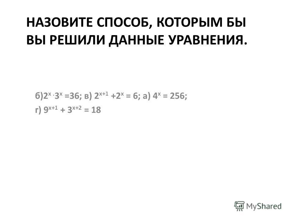 НАЗОВИТЕ СПОСОБ, КОТОРЫМ БЫ ВЫ РЕШИЛИ ДАННЫЕ УРАВНЕНИЯ. б)2 х. 3 х =36; в) 2 х+1 +2 х = 6; а) 4 х = 256; г) 9 х+1 + 3 х+2 = 18