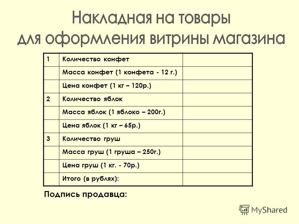 1Количество конфет Масса конфет (1 конфета - 12 г.) Цена конфет (1 кг – 120р.) 2Количество яблок Масса яблок (1 яблоко – 200г.) Цена яблок (1 кг – 65р.) 3Количество груш Масса груш (1 груша – 250г.) Цена груш (1 кг. - 70р.) Итого (в рублях): Подпись