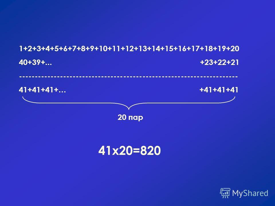 1+2+3+4+5+6+7+8+9+10+11+12+13+14+15+16+17+18+19+20 40+39+... +23+22+21 --------------------------------------------------------------------- 41+41+41+… +41+41+41 20 пар 41х20=820
