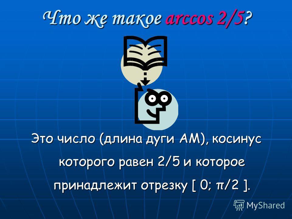 Что же такое arccos 2/5? Это число (длина дуги АМ), косинус которого равен 2/5 и которое принадлежит отрезку [ 0; π/2 ].