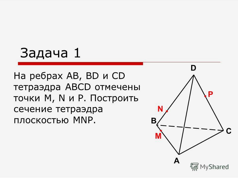 M На ребрах AB, BD и CD тетраэдра ABCD отмечены точки M, N и P. Построить сечение тетраэдра плоскостью MNP. Задача 1 A B C D P N