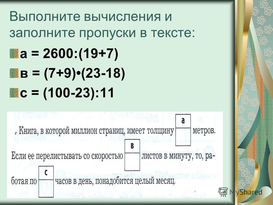Выполните вычисления и заполните пропуски в тексте: а = 2600:(19+7) в = (7+9)(23-18) с = (100-23):11