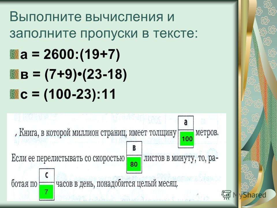 Выполните вычисления и заполните пропуски в тексте: а = 2600:(19+7) в = (7+9)(23-18) с = (100-23):11 100 80 7