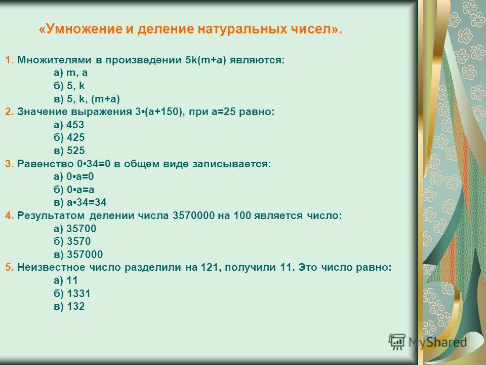 «Умножение и деление натуральных чисел». 1. Множителями в произведении 5k(m+a) являются: а) m, a б) 5, k в) 5, k, (m+a) 2. Значение выражения 3(а+150), при а=25 равно: а) 453 б) 425 в) 525 3. Равенство 034=0 в общем виде записывается: а) 0а=0 б) 0а=а