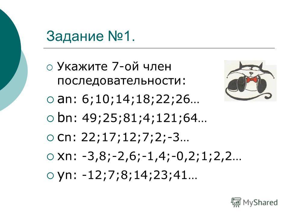 Задание 1. Укажите 7-ой член последовательности: а n: 6;10;14;18;22;26… b n: 49;25;81;4;121;64… с n: 22;17;12;7;2;-3… х n: -3,8;-2,6;-1,4;-0,2;1;2,2… у n: -12;7;8;14;23;41…