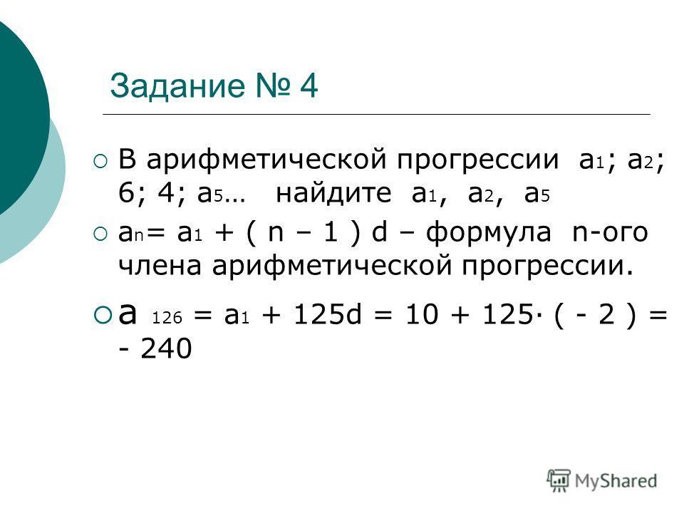 Задание 4 В арифметической прогрессии а 1 ; а 2 ; 6; 4; а 5 … найдите а 1, а 2, а 5 а n = а 1 + ( n – 1 ) d – формула n-ого члена арифметической прогрессии. а 126 = а 1 + 125d = 10 + 125 ( - 2 ) = - 240